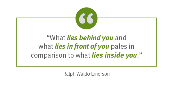 "Quote: ""What lies behind you and what lies in front of you pales in comparison to what lies inside you."" –	Ralph Waldo Emerson"